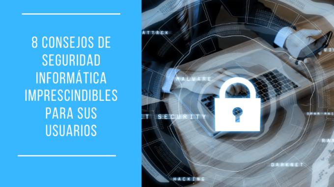 8 Consejos De Seguridad Informática Imprescindibles Para Sus Usuarios