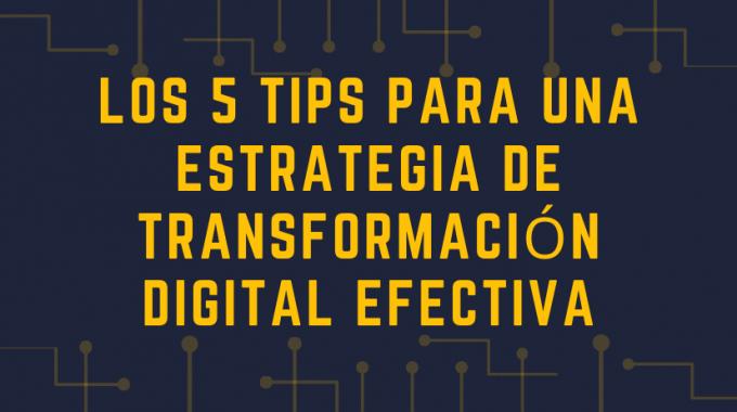 Los 5 Tips Para Una Estrategia De Transformación Digital Efectiva