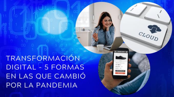 Transformación Digital - 5 Formas En Las Que Cambió Por La Pandemia