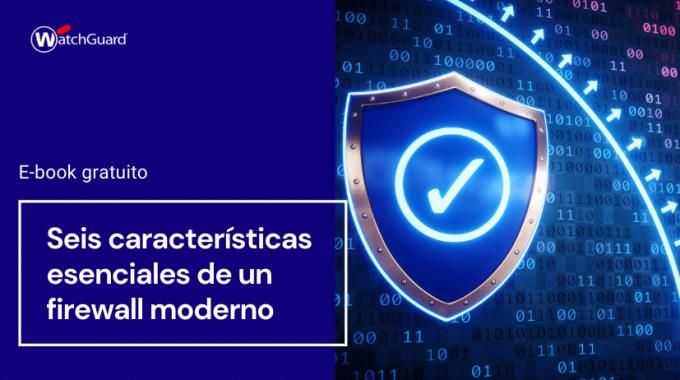 Seis Características Esenciales De Un Firewall Moderno