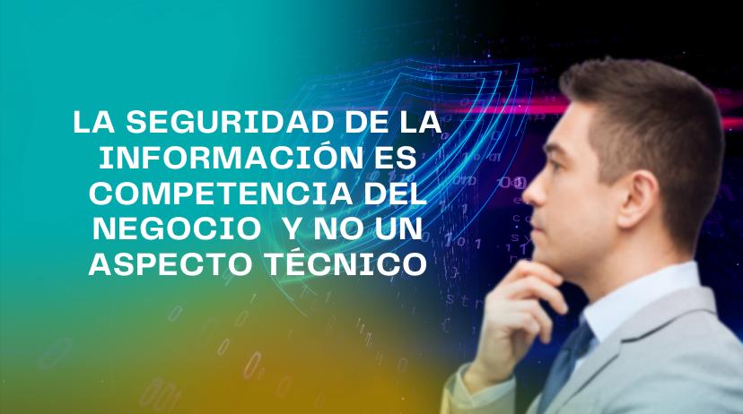 La seguridad de la información es competencia del negocio y no un aspecto técnico